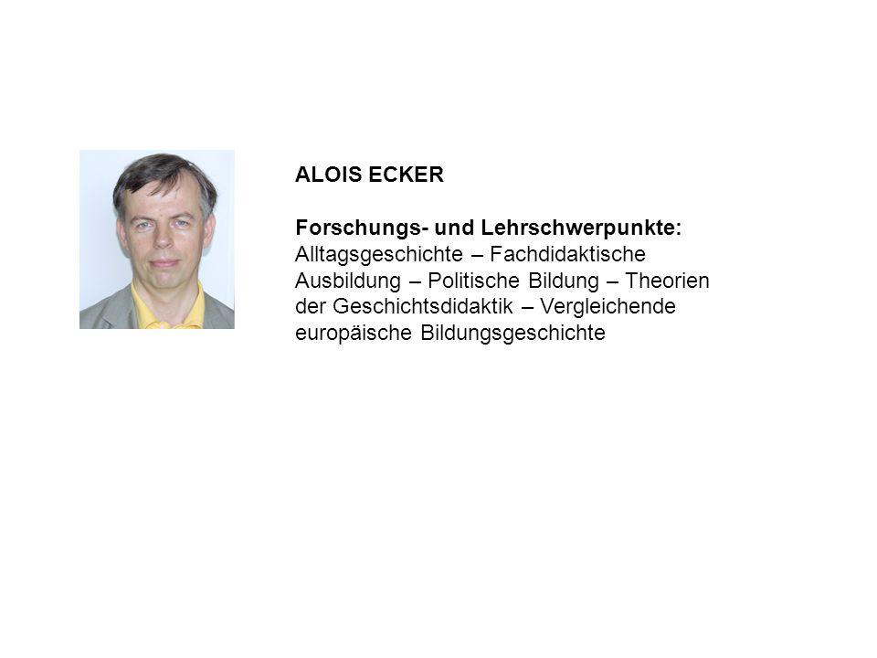 ALOIS ECKER Forschungs- und Lehrschwerpunkte: Alltagsgeschichte – Fachdidaktische Ausbildung – Politische Bildung – Theorien der Geschichtsdidaktik –