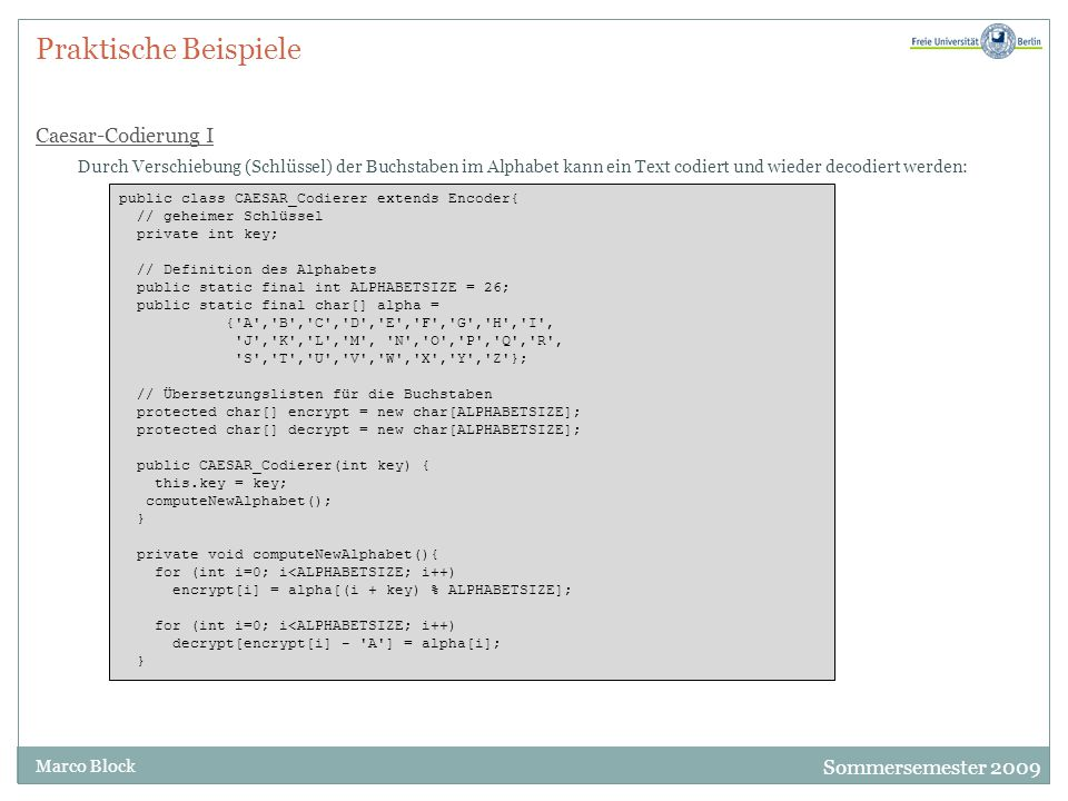 Sommersemester 2009 Marco Block Praktische Beispiele Caesar-Codierung II Jetzt lassen sich die Methoden encode und decode sehr einfach implementieren: // ************************************************************************* // Encoder-Funktionen public String encode(String s) { char[] c = s.toCharArray(); for (int i=0; i<c.length; i++) if (Character.isUpperCase(c[i])) c[i] = encrypt[c[i] - A ]; return new String(c); } public String decode(String s){ char[] c = s.toCharArray(); for (int i=0; i<c.length; i++) if (Character.isUpperCase(c[i])) c[i] = decrypt[c[i] - A ]; return new String(c); } // ************************************************************************* }