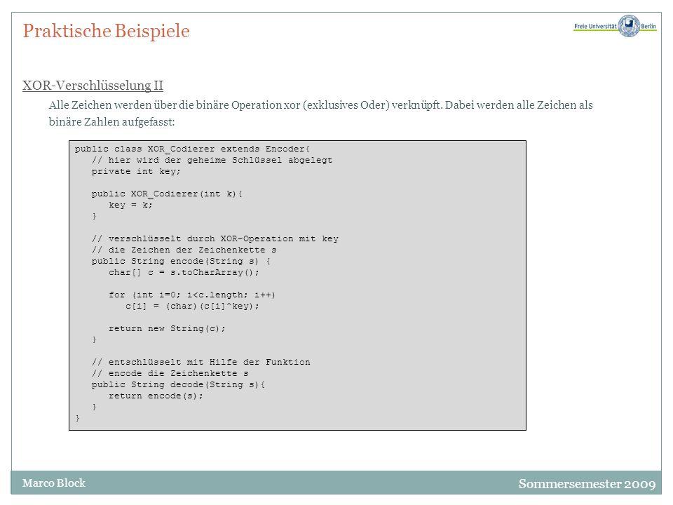 Sommersemester 2009 Marco Block Praktische Beispiele XOR-Verschlüsselung III Jetzt wollen wir den Encoder testen: public class Demo{ public static void demo(Encoder enc, String text) { String encoded = enc.encode(text); System.out.println( codiert : + encoded); String decoded = enc.decode(encoded); System.out.println( decodiert: + decoded); if (text.equals(decoded)) System.out.println( Verschluesselung erfolgreich! ); else System.out.println( PROGRAMMFEHLER! ); } public static void main(String[] args){ int key = 1; String text = ; try{ key = Integer.parseInt(args[0]); text = args[1]; } catch(Exception e){ System.out.println( Fehler ist aufgetreten! ); System.out.println( Bitte nochmal Demo aufrufen. ); } Encoder enc = new XOR_Codierer(key); demo(enc, text); }