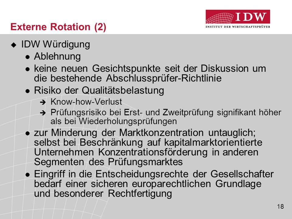 18 Externe Rotation (2)  IDW Würdigung Ablehnung keine neuen Gesichtspunkte seit der Diskussion um die bestehende Abschlussprüfer-Richtlinie Risiko d