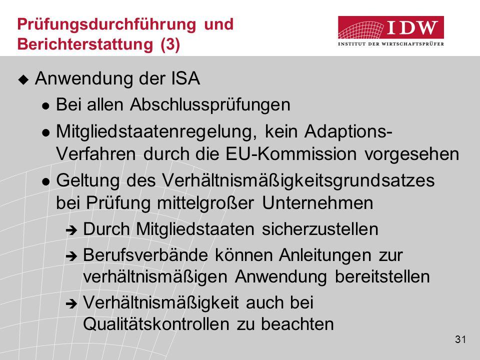 31 Prüfungsdurchführung und Berichterstattung (3)  Anwendung der ISA Bei allen Abschlussprüfungen Mitgliedstaatenregelung, kein Adaptions- Verfahren