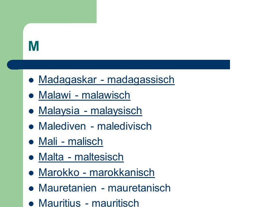 M Madagaskar - madagassisch Malawi - malawisch Malaysia - malaysisch Malediven - maledivisch Mali - malisch Malta - maltesisch Marokko - marokkanisch Mauretanien - mauretanisch Mauritius - mauritisch Mazedonien - mazedonisch Mexiko - mexikanisch Mikronesien - mikronesisch Moldau - moldauisch Monaco - monegassisch Mongolei - mongolisch Montenegro - montenegrinisch Mosambik - mosambikanisch Myanmar - myanmarisch