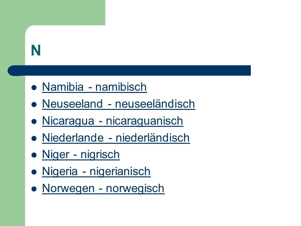 N Namibia - namibisch Neuseeland - neuseeländisch Nicaragua - nicaraguanisch Niederlande - niederländisch Niger - nigrisch Nigeria - nigerianisch Norwegen - norwegisch