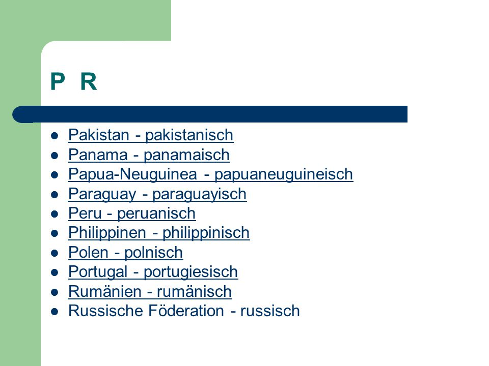 P R Pakistan - pakistanisch Panama - panamaisch Papua-Neuguinea - papuaneuguineisch Paraguay - paraguayisch Peru - peruanisch Philippinen - philippinisch Polen - polnisch Portugal - portugiesisch Rumänien - rumänisch Russische Föderation - russisch