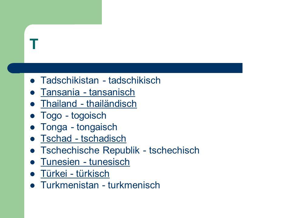 T Tadschikistan - tadschikisch Tansania - tansanisch Thailand - thailändisch Togo - togoisch Tonga - tongaisch Tschad - tschadisch Tschechische Republik - tschechisch Tunesien - tunesisch Türkei - türkisch Turkmenistan - turkmenisch