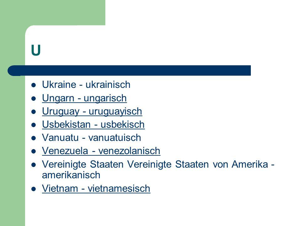 U Ukraine - ukrainisch Ungarn - ungarisch Uruguay - uruguayisch Usbekistan - usbekisch Vanuatu - vanuatuisch Venezuela - venezolanisch Vereinigte Staaten Vereinigte Staaten von Amerika - amerikanisch Vietnam - vietnamesisch
