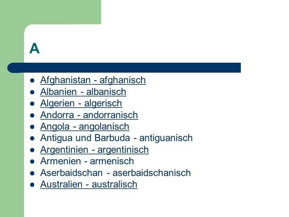 A Afghanistan - afghanisch Albanien - albanisch Algerien - algerisch Andorra - andorranisch Angola - angolanisch Antigua und Barbuda - antiguanisch Argentinien - argentinisch Armenien - armenisch Aserbaidschan - aserbaidschanisch Australien - australisch