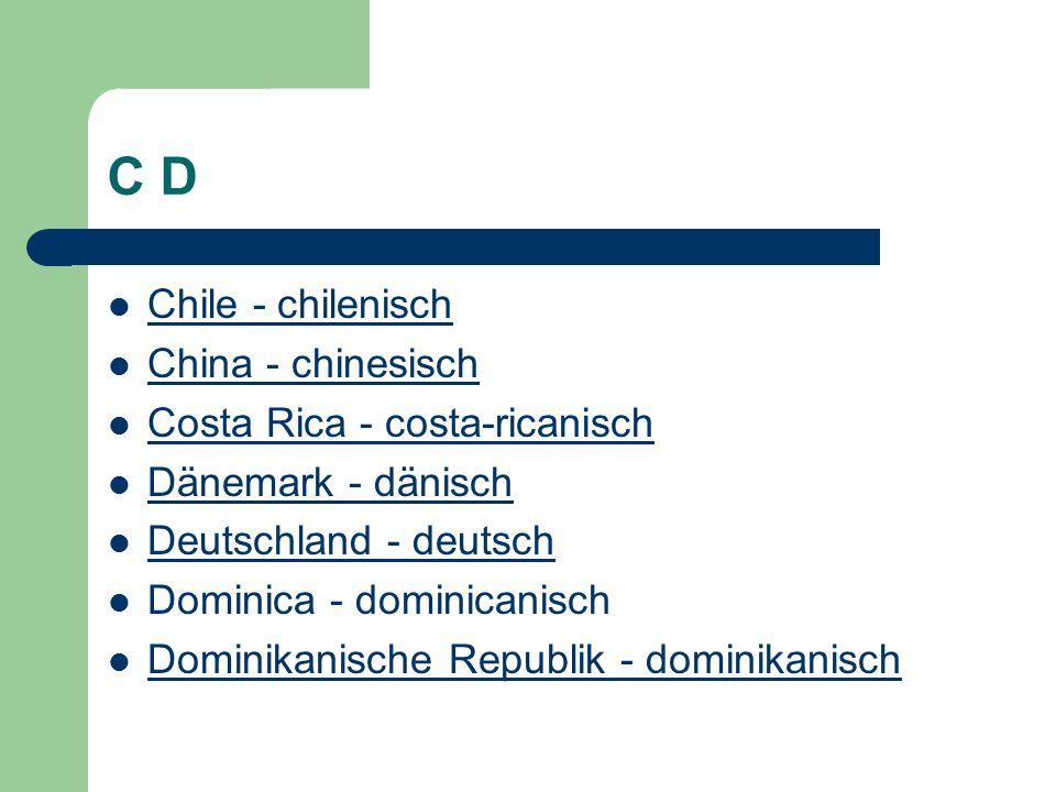 C D Chile - chilenisch China - chinesisch Costa Rica - costa-ricanisch Dänemark - dänisch Deutschland - deutsch Dominica - dominicanisch Dominikanische Republik - dominikanisch