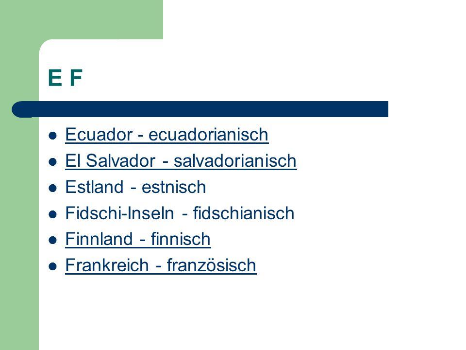E F Ecuador - ecuadorianisch El Salvador - salvadorianisch Estland - estnisch Fidschi-Inseln - fidschianisch Finnland - finnisch Frankreich - französisch