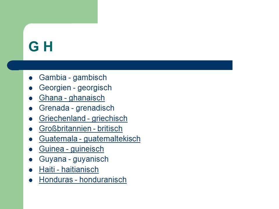 G H Gambia - gambisch Georgien - georgisch Ghana - ghanaisch Grenada - grenadisch Griechenland - griechisch Großbritannien - britisch Guatemala - guatemaltekisch Guinea - guineisch Guyana - guyanisch Haiti - haitianisch Honduras - honduranisch