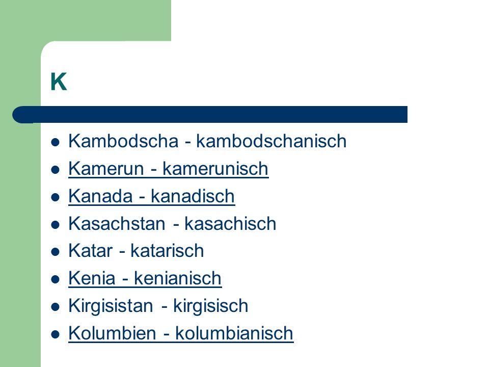 K Kambodscha - kambodschanisch Kamerun - kamerunisch Kanada - kanadisch Kasachstan - kasachisch Katar - katarisch Kenia - kenianisch Kirgisistan - kir