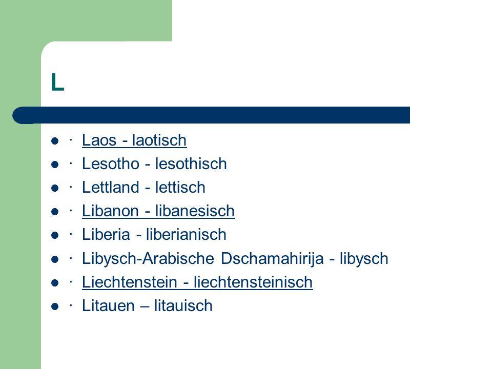 L · Laos - laotischLaos - laotisch · Lesotho - lesothisch · Lettland - lettisch · Libanon - libanesischLibanon - libanesisch · Liberia - liberianisch · Libysch-Arabische Dschamahirija - libysch · Liechtenstein - liechtensteinischLiechtenstein - liechtensteinisch · Litauen – litauisch
