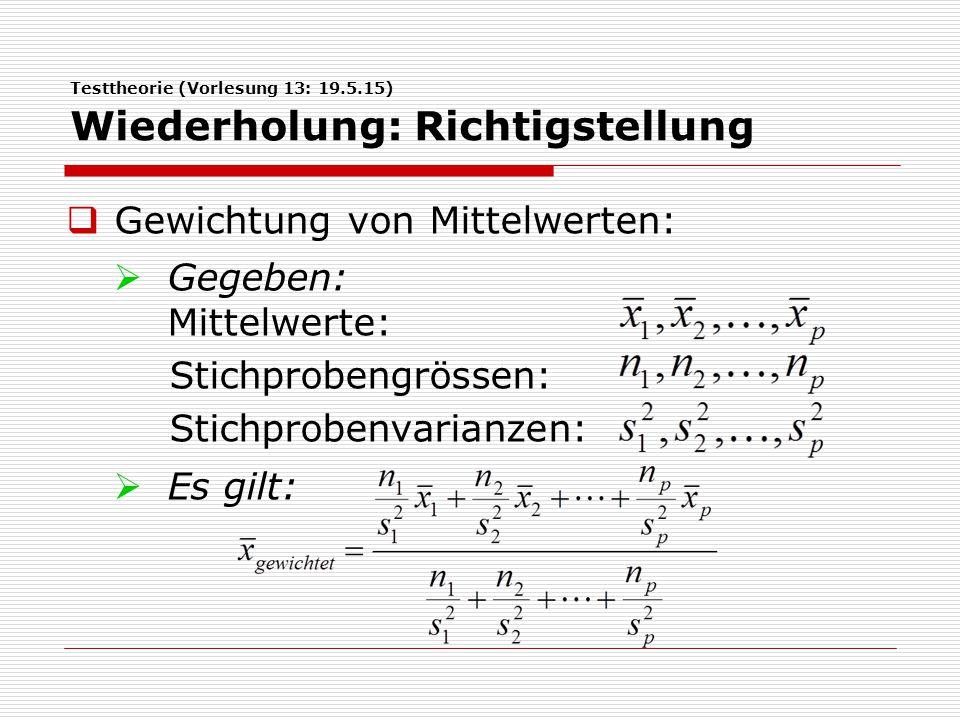 Testtheorie (Vorlesung 13: 19.5.15) Wiederholung: Richtigstellung  Gewichtung von Mittelwerten:  Gegeben: Mittelwerte: Stichprobengrössen: Stichprob