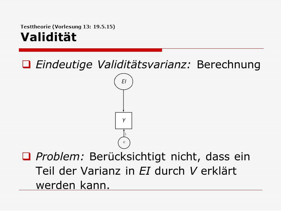 Testtheorie (Vorlesung 13: 19.5.15) Validität  Eindeutige Validitätsvarianz: Berechnung  Problem: Berücksichtigt nicht, dass ein Teil der Varianz in EI durch V erklärt werden kann.