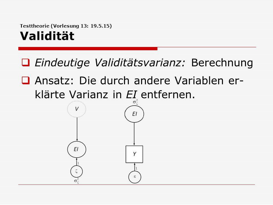 Testtheorie (Vorlesung 13: 19.5.15) Validität  Eindeutige Validitätsvarianz: Berechnung  Ansatz: Die durch andere Variablen er- klärte Varianz in EI