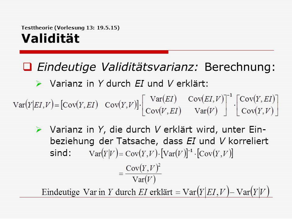 Testtheorie (Vorlesung 13: 19.5.15) Validität  Eindeutige Validitätsvarianz: Berechnung:  Varianz in Y durch EI und V erklärt:  Varianz in Y, die durch V erklärt wird, unter Ein- beziehung der Tatsache, dass EI und V korreliert sind: