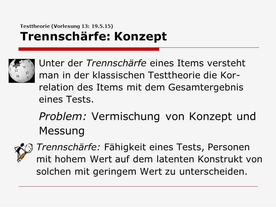Testtheorie (Vorlesung 13: 19.5.15) Trennschärfe: Konzept Unter der Trennschärfe eines Items versteht man in der klassischen Testtheorie die Kor- relation des Items mit dem Gesamtergebnis eines Tests.