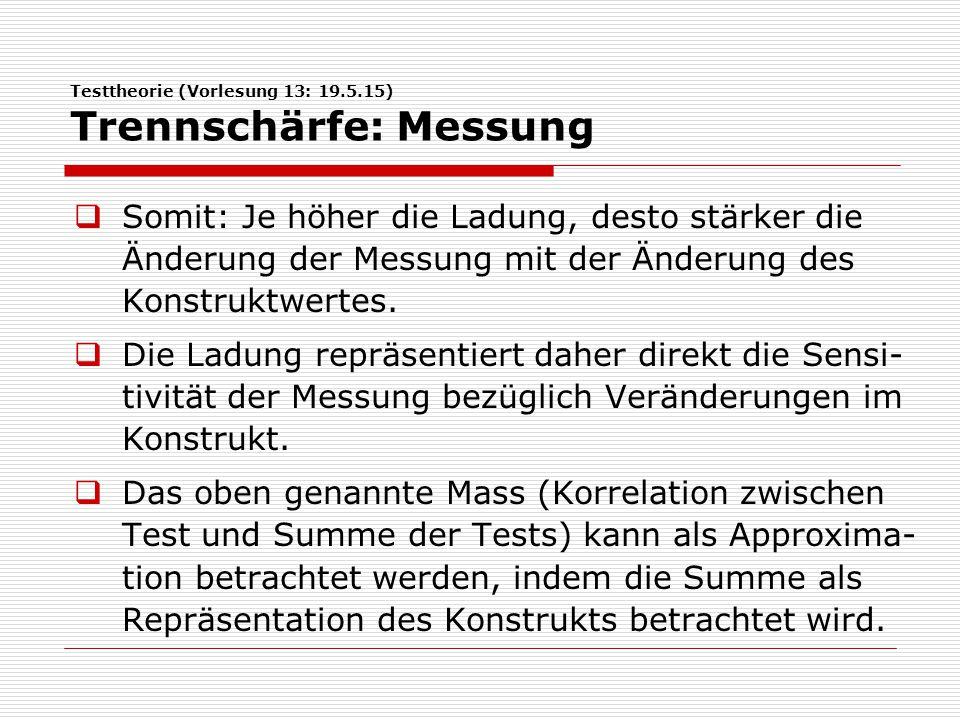 Testtheorie (Vorlesung 13: 19.5.15) Trennschärfe: Messung  Somit: Je höher die Ladung, desto stärker die Änderung der Messung mit der Änderung des Konstruktwertes.