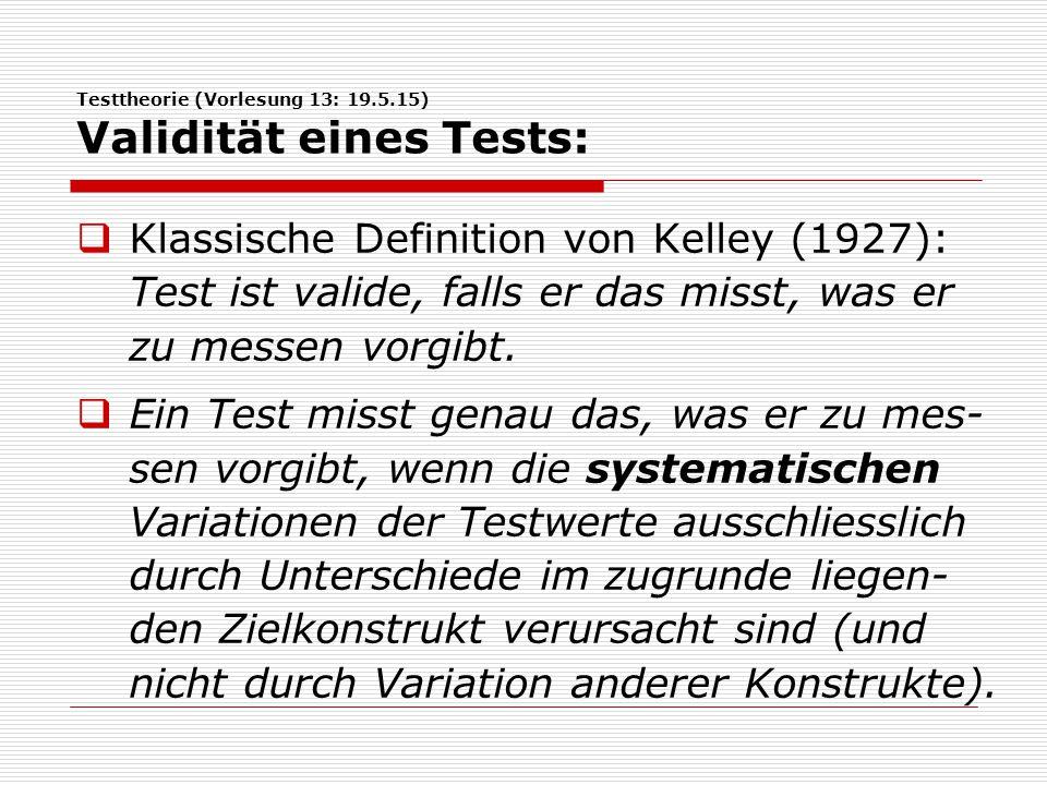 Testtheorie (Vorlesung 13: 19.5.15) Validität eines Tests:  Klassische Definition von Kelley (1927): Test ist valide, falls er das misst, was er zu messen vorgibt.