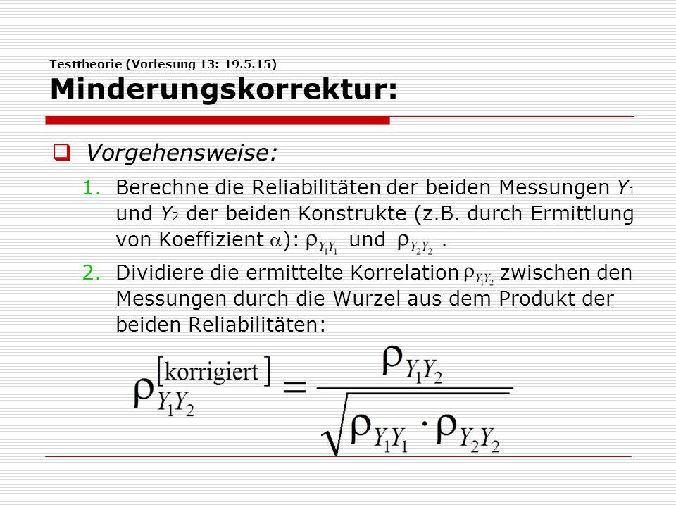 Testtheorie (Vorlesung 13: 19.5.15) Minderungskorrektur:  Vorgehensweise: 1.Berechne die Reliabilitäten der beiden Messungen Y 1 und Y 2 der beiden Konstrukte (z.B.