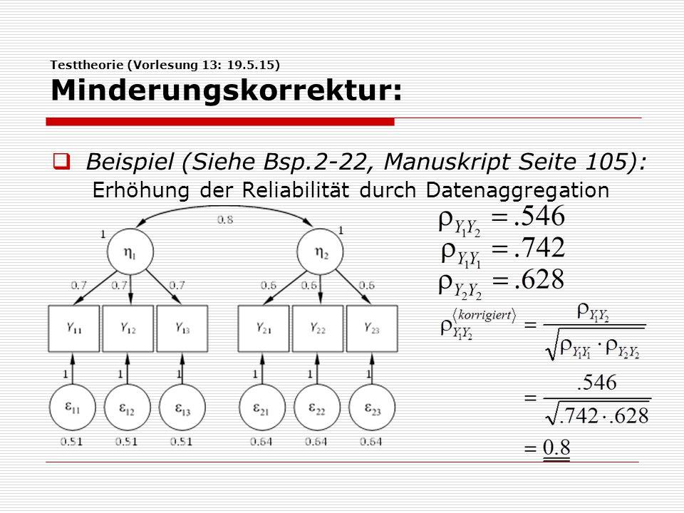 Testtheorie (Vorlesung 13: 19.5.15) Minderungskorrektur:  Beispiel (Siehe Bsp.2-22, Manuskript Seite 105): Erhöhung der Reliabilität durch Datenaggre