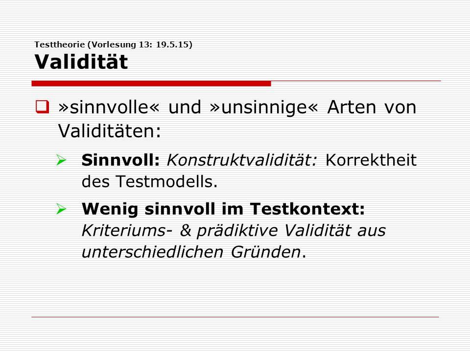 Testtheorie (Vorlesung 13: 19.5.15) Validität  »sinnvolle« und »unsinnige« Arten von Validitäten:  Sinnvoll: Konstruktvalidität: Korrektheit des Testmodells.
