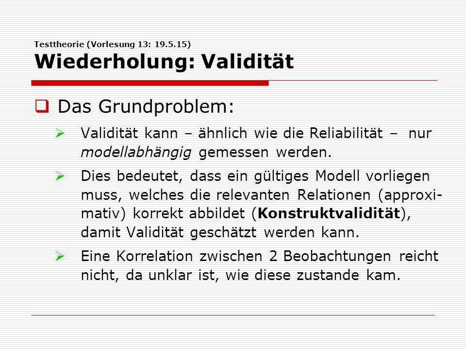 Testtheorie (Vorlesung 13: 19.5.15) Wiederholung: Validität  Das Grundproblem:  Validität kann – ähnlich wie die Reliabilität – nur modellabhängig gemessen werden.
