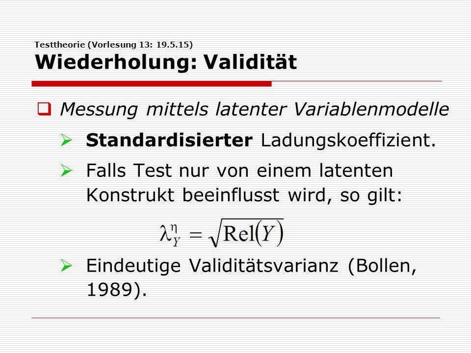 Testtheorie (Vorlesung 13: 19.5.15) Wiederholung: Validität  Messung mittels latenter Variablenmodelle  Standardisierter Ladungskoeffizient.