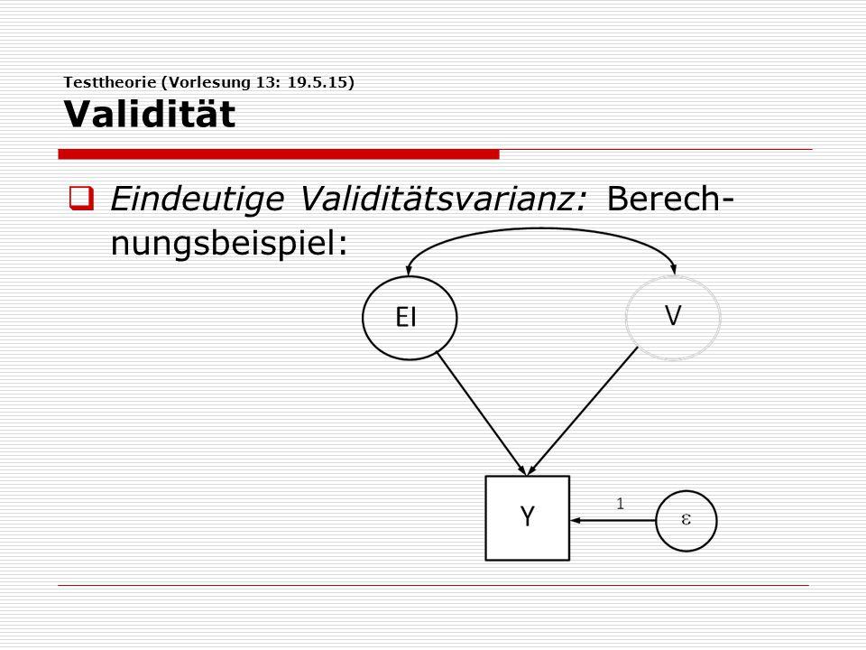 Testtheorie (Vorlesung 13: 19.5.15) Validität  Eindeutige Validitätsvarianz: Berech- nungsbeispiel: