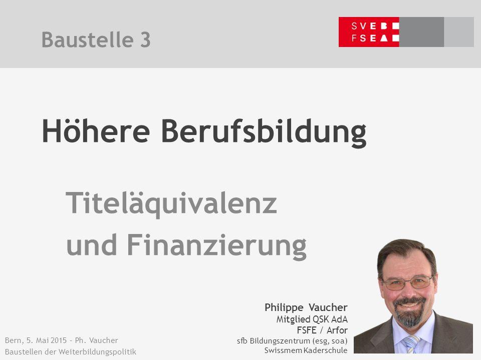 Bern, 5. Mai 2015 – Ph. Vaucher Baustellen der Weiterbildungspolitik Höhere Berufsbildung Titeläquivalenz und Finanzierung Baustelle 3 Philippe Vauche