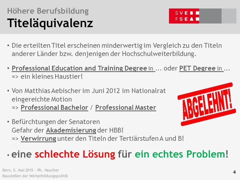 Bern, 5. Mai 2015 – Ph. Vaucher Baustellen der Weiterbildungspolitik Höhere Berufsbildung Titeläquivalenz 4 Die erteilten Titel erscheinen minderwerti
