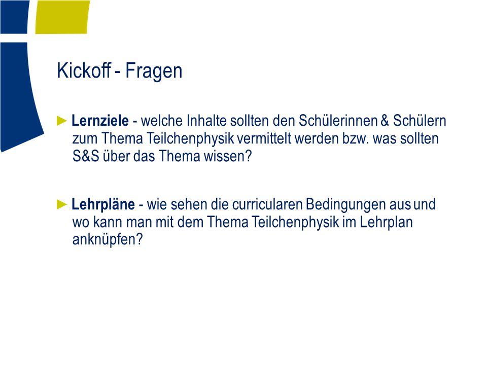 Kickoff - Fragen ► Lernziele - welche Inhalte sollten den Schülerinnen & Schülern zum Thema Teilchenphysik vermittelt werden bzw.