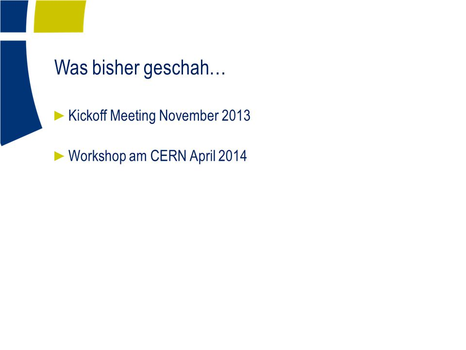 Was bisher geschah… ► Kickoff Meeting November 2013 ► Workshop am CERN April 2014