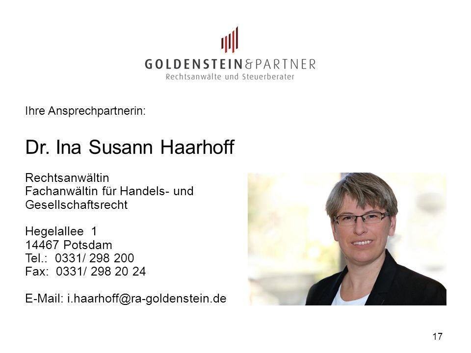 17 Ihre Ansprechpartnerin: Dr. Ina Susann Haarhoff Rechtsanwältin Fachanwältin für Handels- und Gesellschaftsrecht Hegelallee 1 14467 Potsdam Tel.: 03