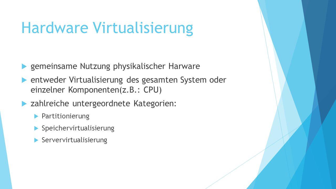 Hardware Virtualisierung  gemeinsame Nutzung physikalischer Harware  entweder Virtualisierung des gesamten System oder einzelner Komponenten(z.B.: C