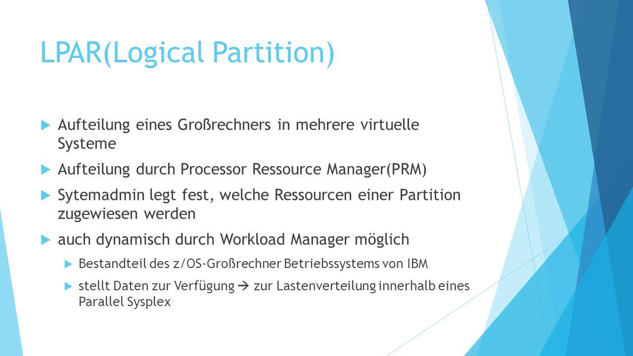 LPAR(Logical Partition)  Aufteilung eines Großrechners in mehrere virtuelle Systeme  Aufteilung durch Processor Ressource Manager(PRM)  Sytemadmin