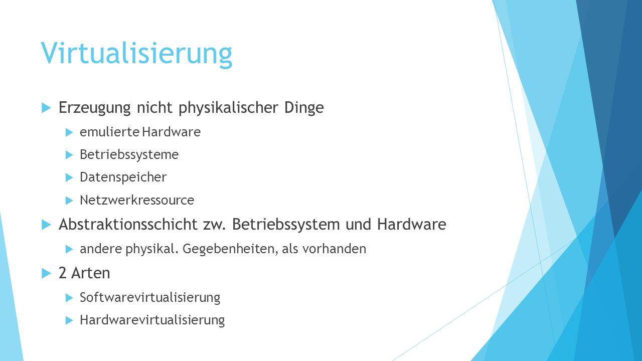Virtualisierung  Erzeugung nicht physikalischer Dinge  emulierte Hardware  Betriebssysteme  Datenspeicher  Netzwerkressource  Abstraktionsschich