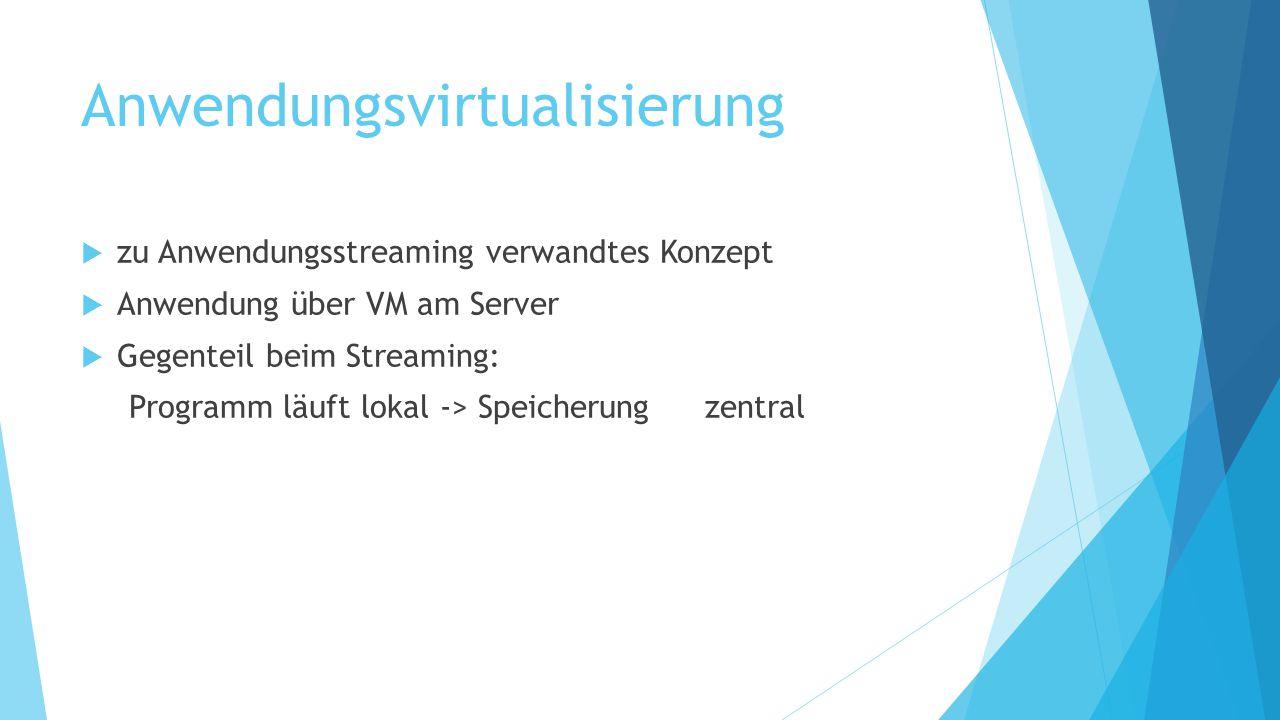 Anwendungsvirtualisierung  zu Anwendungsstreaming verwandtes Konzept  Anwendung über VM am Server  Gegenteil beim Streaming: Programm läuft lokal -