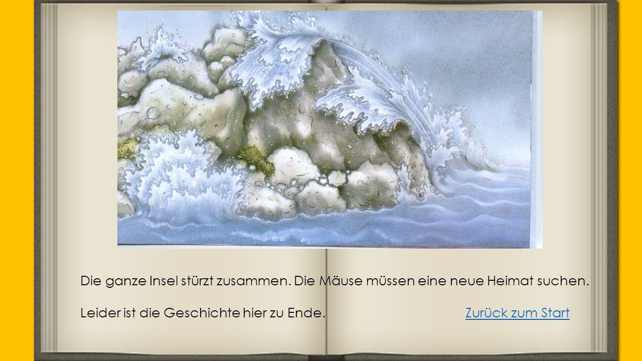 Die ganze Insel stürzt zusammen. Die Mäuse müssen eine neue Heimat suchen. Leider ist die Geschichte hier zu Ende.Zurück zum StartZurück zum Start