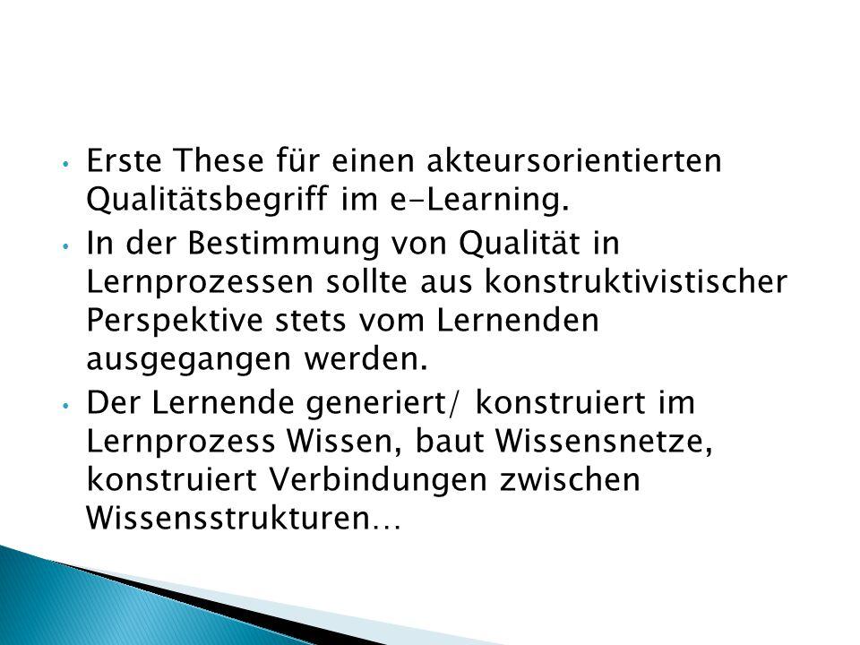 Erste These für einen akteursorientierten Qualitätsbegriff im e-Learning. In der Bestimmung von Qualität in Lernprozessen sollte aus konstruktivistisc