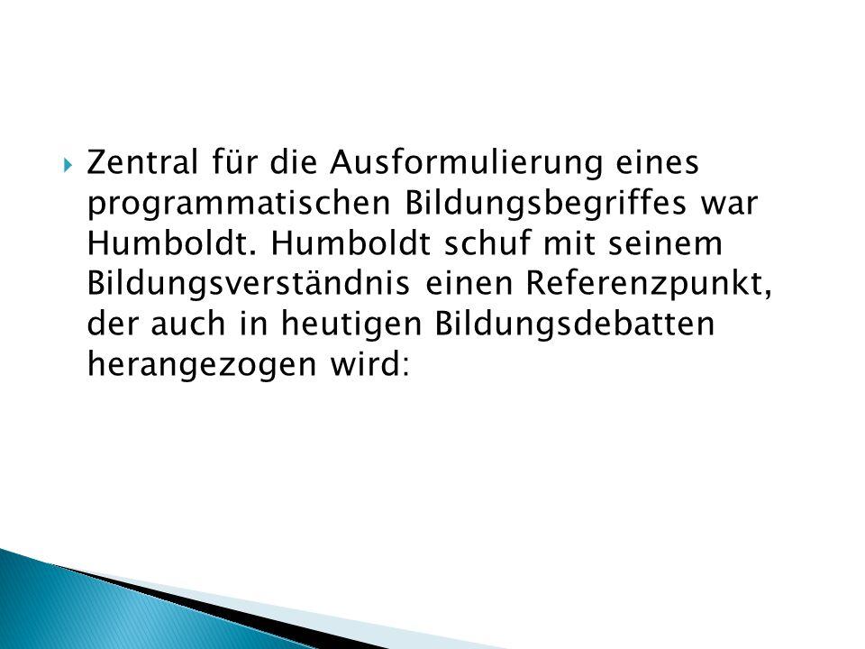  Zentral für die Ausformulierung eines programmatischen Bildungsbegriffes war Humboldt. Humboldt schuf mit seinem Bildungsverständnis einen Referenzp