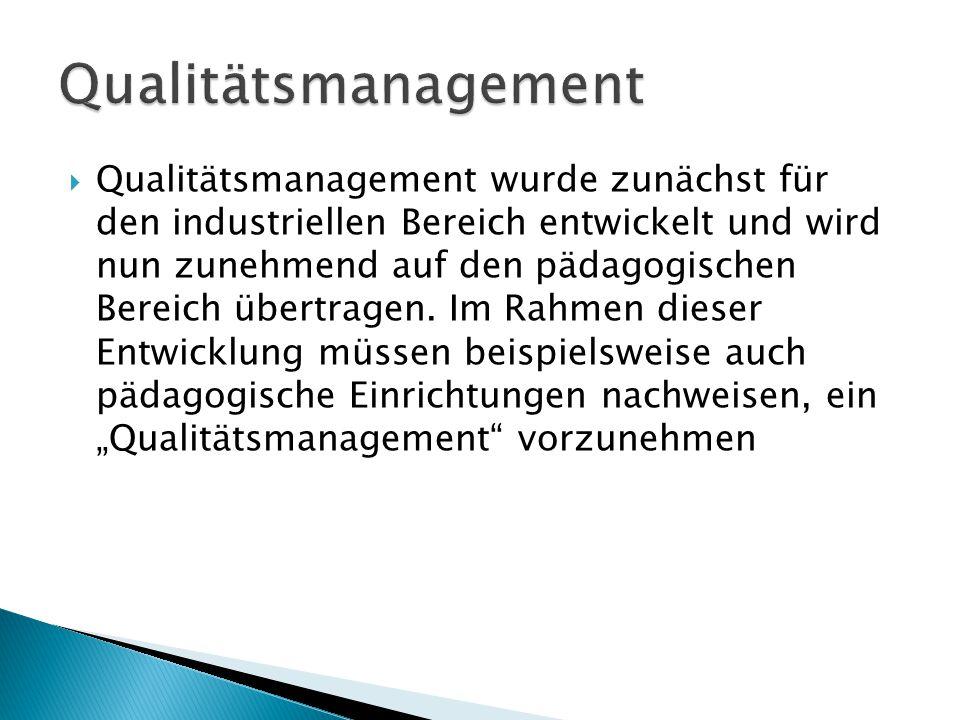  Qualitätsmanagement wurde zunächst für den industriellen Bereich entwickelt und wird nun zunehmend auf den pädagogischen Bereich übertragen. Im Rahm