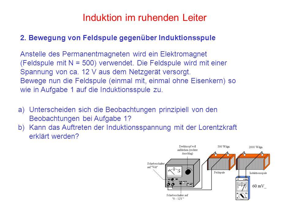 2. Bewegung von Feldspule gegenüber Induktionsspule Anstelle des Permanentmagneten wird ein Elektromagnet (Feldspule mit N = 500) verwendet. Die Felds