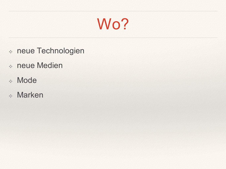 Wo ❖ neue Technologien ❖ neue Medien ❖ Mode ❖ Marken