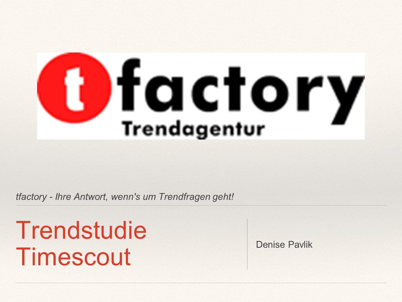 tfactory - Ihre Antwort, wenn s um Trendfragen geht! Trendstudie Timescout Denise Pavlik