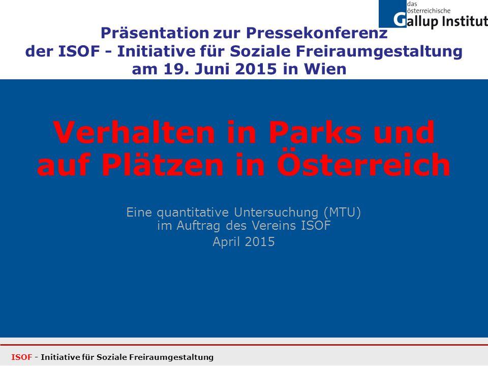 Verhalten in Parks und auf Plätzen in Österreich Eine quantitative Untersuchung (MTU) im Auftrag des Vereins ISOF April 2015 ISOF - Initiative für Soziale Freiraumgestaltung Präsentation zur Pressekonferenz der ISOF - Initiative für Soziale Freiraumgestaltung am 19.