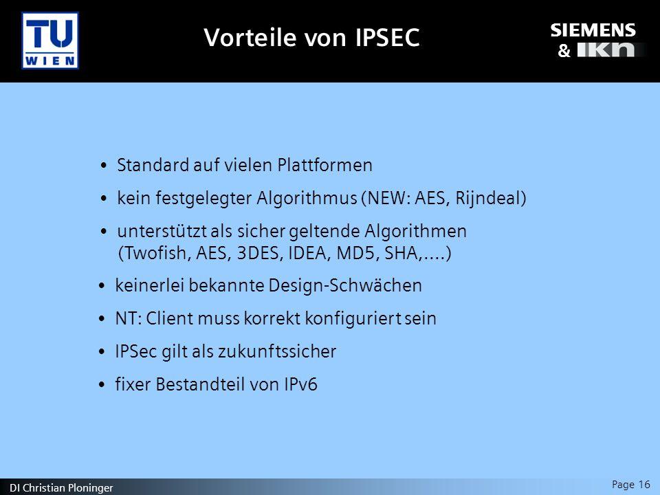 s & Page 16 DI Christian Ploninger Standard auf vielen Plattformen kein festgelegter Algorithmus (NEW: AES, Rijndeal) unterstützt als sicher geltende Algorithmen (Twofish, AES, 3DES, IDEA, MD5, SHA,....) keinerlei bekannte Design-Schwächen NT: Client muss korrekt konfiguriert sein IPSec gilt als zukunftssicher fixer Bestandteil von IPv6 Vorteile von IPSEC