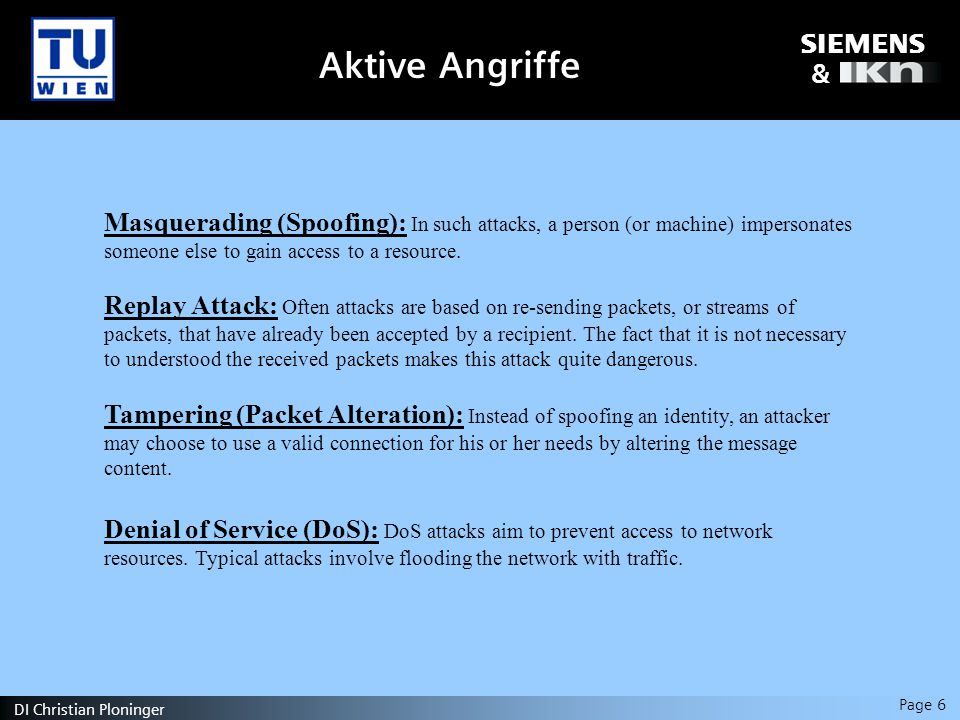 s & Page 6 DI Christian Ploninger Aktive Angriffe Masquerading (Spoofing): In such attacks, a person (or machine) impersonates someone else to gain access to a resource.