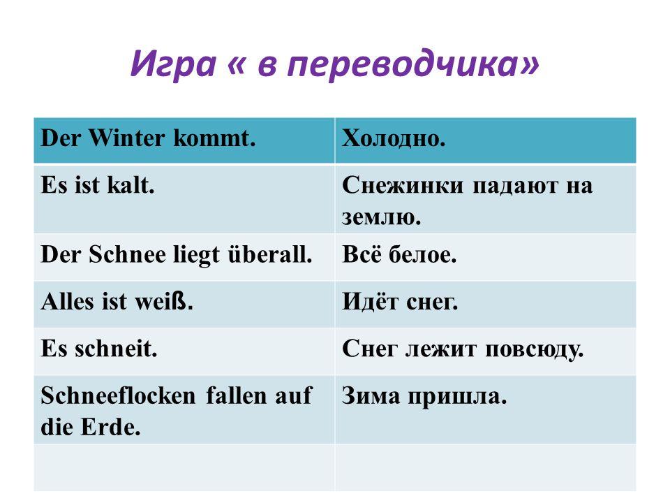 Игра « в переводчика» Der Winter kommt.Холодно. Es ist kalt.Снежинки падают на землю. Der Sсhnee liegt überall.Всё белое. Alles ist wei ß. Идёт снег.