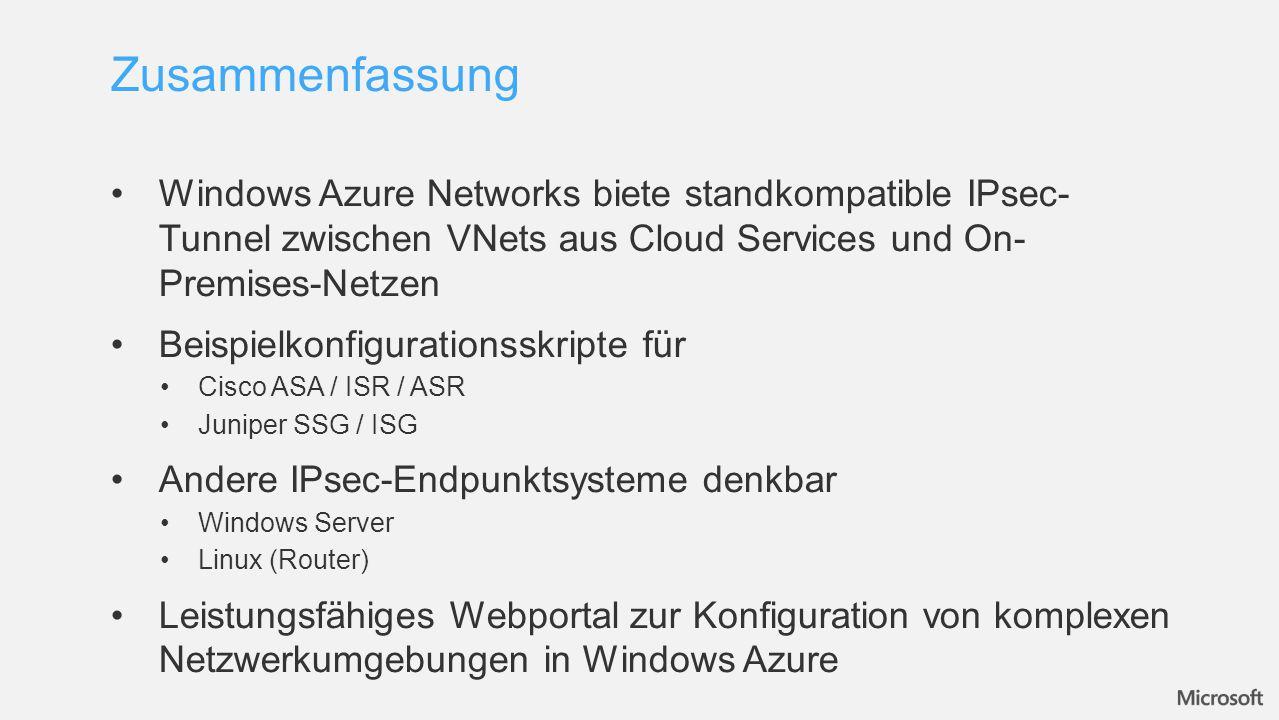 Windows Azure Networks biete standkompatible IPsec- Tunnel zwischen VNets aus Cloud Services und On- Premises-Netzen Beispielkonfigurationsskripte für Cisco ASA / ISR / ASR Juniper SSG / ISG Andere IPsec-Endpunktsysteme denkbar Windows Server Linux (Router) Leistungsfähiges Webportal zur Konfiguration von komplexen Netzwerkumgebungen in Windows Azure Zusammenfassung